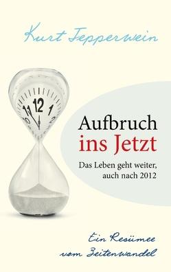 Aufbruch ins Jetzt: Das Leben geht weiter, auch nach 2012 von Tepperwein,  Kurt