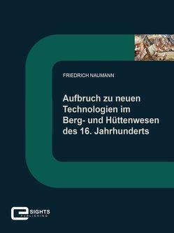 Aufbruch zu neuen Technologien im Berg und Hüttenwesen des 16. Jahrhunderts von Naumann,  Friedrich