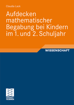 Aufdecken mathematischer Begabung bei Kindern im 1. und 2. Schuljahr von Lack,  Claudia