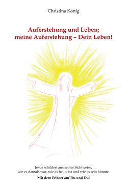 Auferstehung und Leben; meine Auferstehung – Dein Leben! von Koenig,  Christina