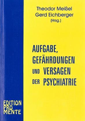 Aufgabe, Gefährdungen und Versagen der Psychiatrie von Eichberger,  Gerd, Meissel,  Theodor