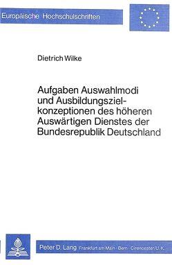 Aufgaben, Auswahlmodi und Ausbildungszielkonzeptionen des höheren auswärtigen Dienstes der Bundesrepublik Deutschland von Wilke,  Dietrich