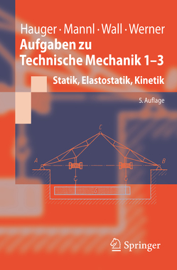 Aufgaben zu Technische Mechanik 1-3 von Hauger,  Werner, Mannl,  Volker, Wall,  Wolfgang A., Werner,  Ewald
