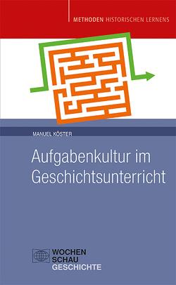 Aufgabenkultur im Geschichtsunterricht von Köster,  Manuel
