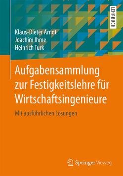 Aufgabensammlung zur Festigkeitslehre für Wirtschaftsingenieure von Arndt,  Klaus-Dieter, Ihme,  Joachim, Türk,  Heinrich