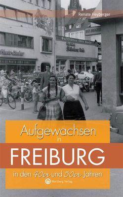 Aufgewachsen in Freiburg in den 40er & 50er Jahren von Heyberger,  Renate