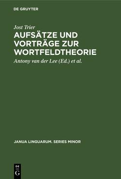Aufsätze und Vorträge zur Wortfeldtheorie von Lee,  Antony van der, Reichmann,  Oskar, Trier,  Jost