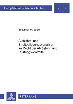 Aufsichts- und Streitbeilegungsverfahren im Recht der Abrüstung und Rüstungskontrolle von Seidel,  Sebastian