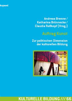 Auftrag Kunst. Zur politischen Dimension der kulturellen Bildung von Brenne,  Andreas, Brönnecke,  Katharina, Roßkopf,  Claudia