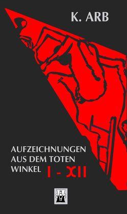 Aufzeichnungen aus dem toten Winkel I-XII von Arb,  K., Burkart,  Rolf A.