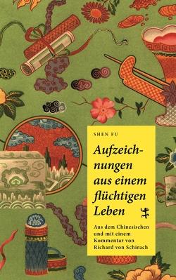 Aufzeichnungen aus einem flüchtigen Leben von Schirach,  Richard von, Shen 沈復,  Fu
