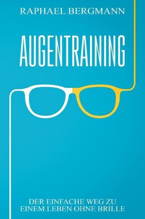 Augentraining: Der einfache Weg zu einem Leben ohne Brille von Bergmann,  Raphael