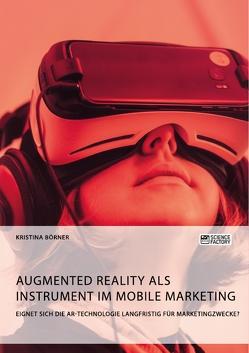 Augmented Reality als Instrument im Mobile Marketing. Eignet sich die AR-Technologie langfristig für Marketingzwecke? von Börner,  Kristina