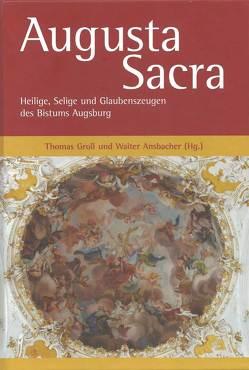 Augusta Sacra – Heilige, Selige und Glaubenszeugen des Bistums Augsburg von Ansbacher,  Walter, Groll,  Thomas