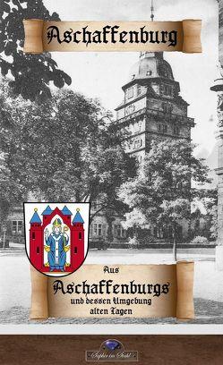 Aus Aschaffenburgs und dessen Umgebung alten Tagen von Schreiber,  Aloys, Schreiber,  Erik, Schulze-colbitz,  Otto, Stumpf,  Pleickhard, von Herrlein,  Adalbert