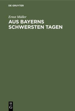 Aus Bayerns schwersten Tagen von Müller,  Ernst