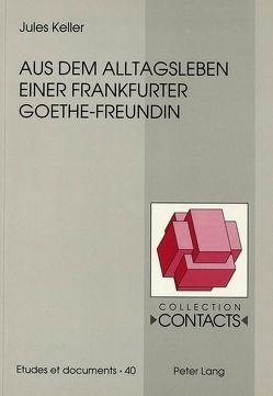 Aus dem Alltagsleben einer Frankfurter Goethe-Freundin von Keller,  Jules