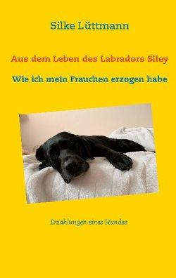 Aus dem Leben des Labradors Siley von Lüttmann,  Silke