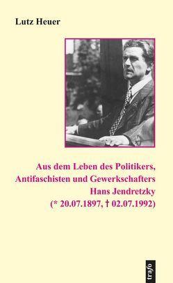 Aus dem Leben des Politikers, Antifaschisten und Gewerkschafters Hans Jendretzky (* 20.07.1897, † 02.07.1992) von Erxleben,  Hans, Heuer,  Lutz
