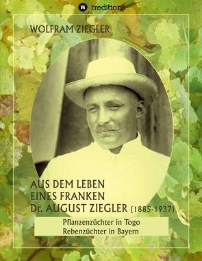 Aus dem Leben eines Franken. Dr. August Ziegler (1885–1937) – von Wolfschmidt,  Gudrun, Ziegler,  Wolfram