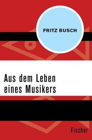 Aus dem Leben eines Musikers von Busch,  Fritz, Freund,  Joachim Hellmut