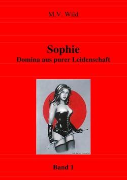 Aus dem Leben von Domina Sophie / Sophie Domina aus purer Leidenschaft von Wild,  M.V.