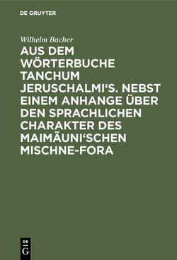 Aus dem Wörterbuche Tanchum Jeruschalmi's. Nebst einem Anhange über den sprachlichen Charakter des Maimãuni'schen Mischne-Fora von Bacher,  Wilhelm
