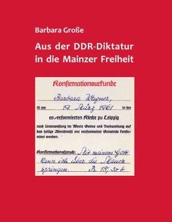 Aus der DDR-Diktatur in die Mainzer Freiheit von Große,  Barbara