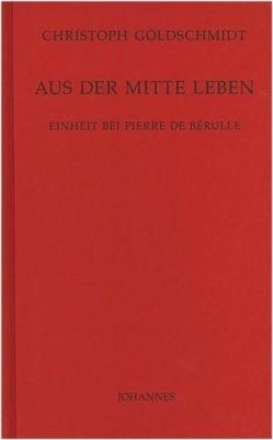 Aus der Mitte leben von Goldschmidt,  Christoph, Schönborn,  Christoph Kardinal