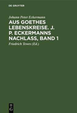Aus Goethes Lebenskreise. J. P. Eckermanns Nachlaß, Band 1 von Eckermann,  Johann Peter, Tewes,  Friedrich