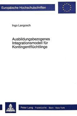 Ausbildungsbezogenes Integrationsmodell für Kontingentflüchtlinge von Langosch,  Ingo
