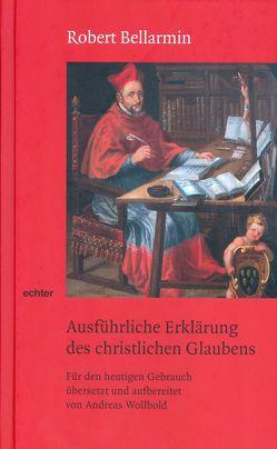 Ausführliche Erklärung des christlichen Glaubens von Bellarmin,  Robert, Wollbold,  Andreas