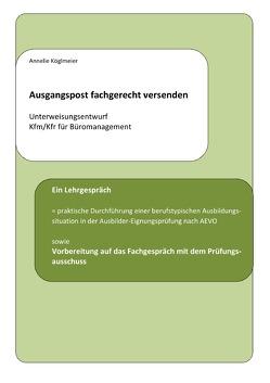 Ausgangspost fachgerecht versenden – Unterweisungsentwurf Kfm/Kfr für Büromanagement von Köglmeier,  Annelie