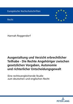 Ausgestaltung und Verzicht erbrechtlicher Teilhabe – Die Rechte Angehöriger zwischen gesetzlichen Vorgaben, Autonomie und richterlicher Entscheidungsgewalt von Roggendorf,  Hannah