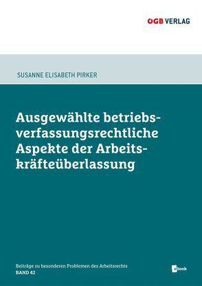 Ausgewählte betriebsverfassungsrechtliche Aspekte der Arbeitskräfteüberlasung von Pirker,  Susanne Elisabeth