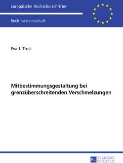 Ausgewählte Fragen der Mitbestimmungsgestaltung bei grenzüberschreitenden Verschmelzungen von Trost,  Eva