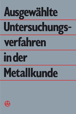 Ausgewählte Untersuchungsverfahren in der Metallkunde von Dlubek,  G., Hunger,  H.-J., Kämpfe,  B., Käufler,  P., Klöber,  J., Richter,  C.-E., Simmen,  B., Vöhse,  H., Werfel,  F., Wieser,  E., Wolf,  G.