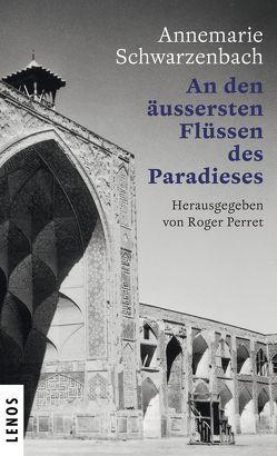 Ausgewählte Werke von Annemarie Schwarzenbach / An den äussersten Flüssen des Paradieses von Perret,  Roger, Schwarzenbach,  Annemarie