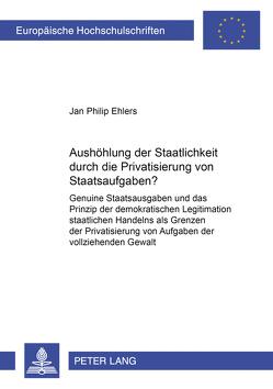 Aushöhlung der Staatlichkeit durch die Privatisierung von Staatsaufgaben? von Ehlers,  Jan Philip