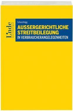Außergerichtliche Streitbeilegung in Verbraucherangelegenheiten von Schuschnigg,  Artur