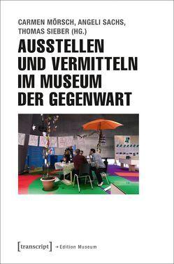Ausstellen und Vermitteln im Museum der Gegenwart von Mörsch,  Carmen, Sachs,  Angeli, Sieber,  Thomas