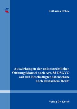Auswirkungen der unionsrechtlichen Öffnungsklausel nach Art. 88 DSGVO auf den Beschäftigtendatenschutz nach deutschem Recht von Höhne,  Katharina