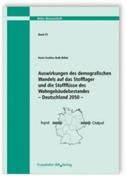 Auswirkungen des demografischen Wandels auf das Stofflager und die Stoffflüsse des Wohngebäudebestandes – Deutschland 2050. von Böhm,  Ruth, Gruhler,  Karin