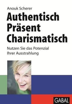 Authentisch, präsent, charismatisch von Kopp,  Gabi, Scherer,  Anouk