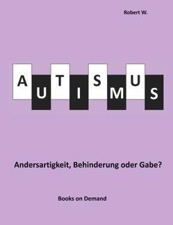 Autismus – Andersartigkeit, Behinderung oder Gabe? von W.,  Robert
