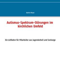 Autismus-Spektrum-Störungen im kirchlichen Umfeld von Moser,  Katrin