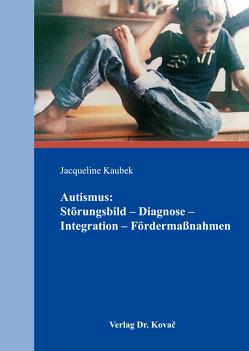 Autismus: Störungsbild – Diagnose – Integration – Fördermaßnahmen von Kaubek,  Jacqueline