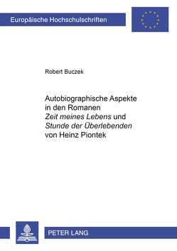 Autobiographische Aspekte in den Romanen «Zeit meines Lebens» und «Stunde der Überlebenden» von Heinz Piontek von Buczek,  Robert