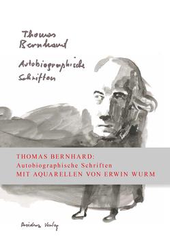 Autobiographische Schriften in einem Band von Bernhard,  Thomas, Wurm,  Erwin