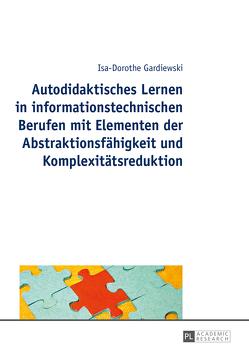 Autodidaktisches Lernen in informationstechnischen Berufen mit Elementen der Abstraktionsfähigkeit und Komplexitätsreduktion von Gardiewski,  Isa-Dorothe